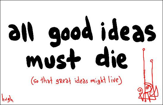 Good ideas must die